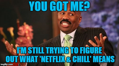 Steve Harvey Meme | YOU GOT ME? I'M STILL TRYING TO FIGURE OUT WHAT 'NETFLIX & CHILL' MEANS | image tagged in memes,steve harvey | made w/ Imgflip meme maker