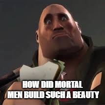 Confused Heavy | HOW DID MORTAL MEN BUILD SUCH A BEAUTY | image tagged in confused heavy | made w/ Imgflip meme maker