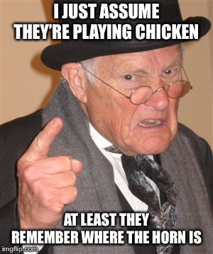 Angry Old Man | I JUST ASSUME THEY'RE PLAYING CHICKEN AT LEAST THEY REMEMBER WHERE THE HORN IS | image tagged in angry old man | made w/ Imgflip meme maker