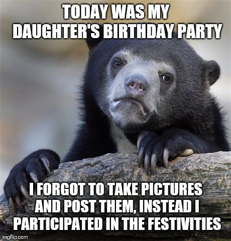 Confession Bear Meme | TODAY WAS MY DAUGHTER'S BIRTHDAY PARTY I FORGOT TO TAKE PICTURES AND POST THEM, INSTEAD I PARTICIPATED IN THE FESTIVITIES | image tagged in memes,confession bear | made w/ Imgflip meme maker