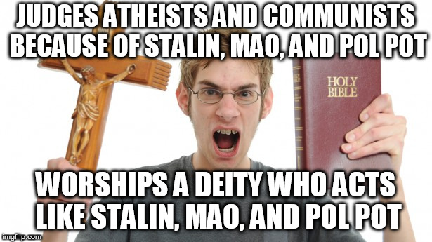 Angry Conservative | JUDGES ATHEISTS AND COMMUNISTS BECAUSE OF STALIN, MAO, AND POL POT WORSHIPS A DEITY WHO ACTS LIKE STALIN, MAO, AND POL POT | image tagged in angry conservative,stalin,mao,pol pot,communist,atheist | made w/ Imgflip meme maker