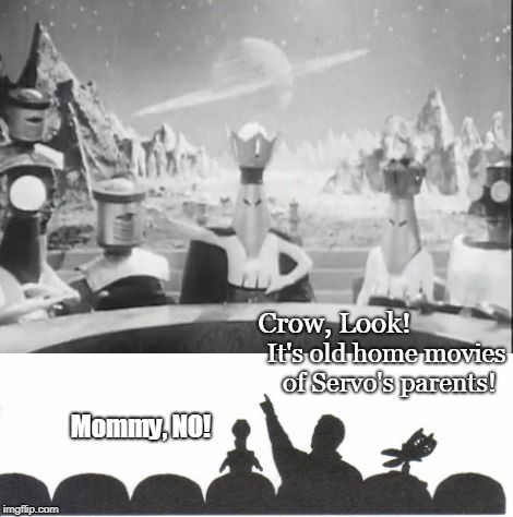 MST3K Home Movies | Crow, Look! It's old home movies of Servo's parents! Mommy, NO! | image tagged in mst3k,science fiction,funny,sci-fi,classics | made w/ Imgflip meme maker