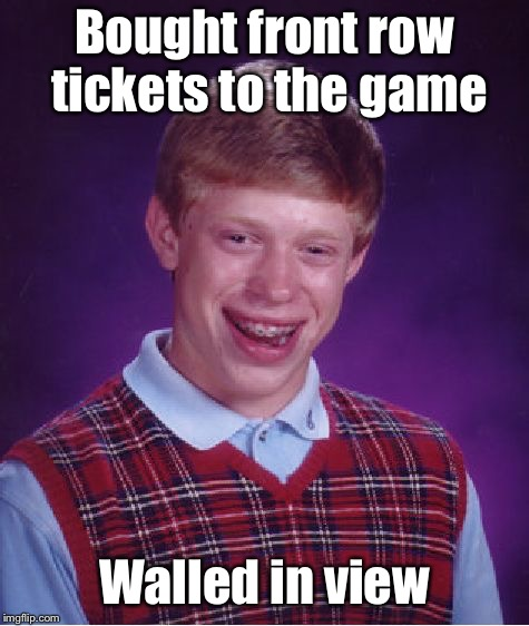 Bad Luck Brian Meme | Bought front row tickets to the game Walled in view | image tagged in memes,bad luck brian | made w/ Imgflip meme maker