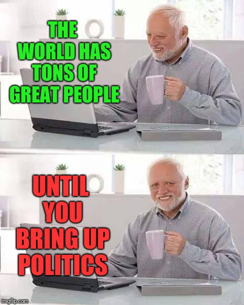 You mention politics and suddenly everyone's murdering each other... | THE WORLD HAS TONS OF GREAT PEOPLE UNTIL YOU BRING UP POLITICS | image tagged in memes,hide the pain harold,politics,political humor | made w/ Imgflip meme maker