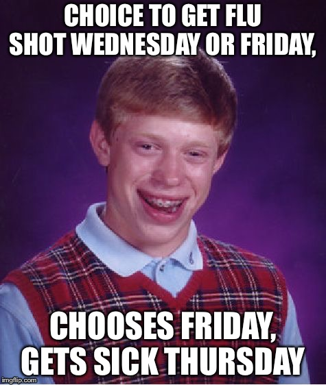 Bad Luck Brian Meme | CHOICE TO GET FLU SHOT WEDNESDAY OR FRIDAY, CHOOSES FRIDAY, GETS SICK THURSDAY | image tagged in memes,bad luck brian | made w/ Imgflip meme maker