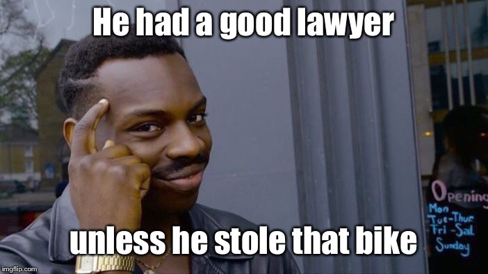 Roll Safe Think About It Meme | He had a good lawyer unless he stole that bike | image tagged in memes,roll safe think about it | made w/ Imgflip meme maker