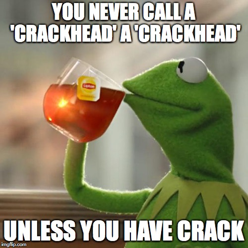 Jus Sayin' | YOU NEVER CALL A 'CRACKHEAD' A 'CRACKHEAD' UNLESS YOU HAVE CRACK | image tagged in memes,but thats none of my business,kermit the frog,crackhead | made w/ Imgflip meme maker