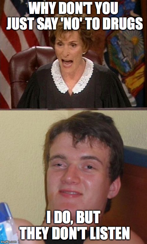 Take off on a meme by Lauren_Jean | WHY DON'T YOU JUST SAY 'NO' TO DRUGS I DO, BUT THEY DON'T LISTEN | image tagged in judge judy,10 guy,drugs | made w/ Imgflip meme maker