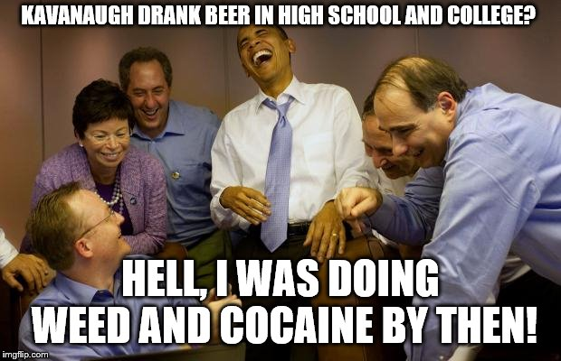 And then I said Obama | KAVANAUGH DRANK BEER IN HIGH SCHOOL AND COLLEGE? HELL, I WAS DOING WEED AND COCAINE BY THEN! | image tagged in memes,and then i said obama | made w/ Imgflip meme maker