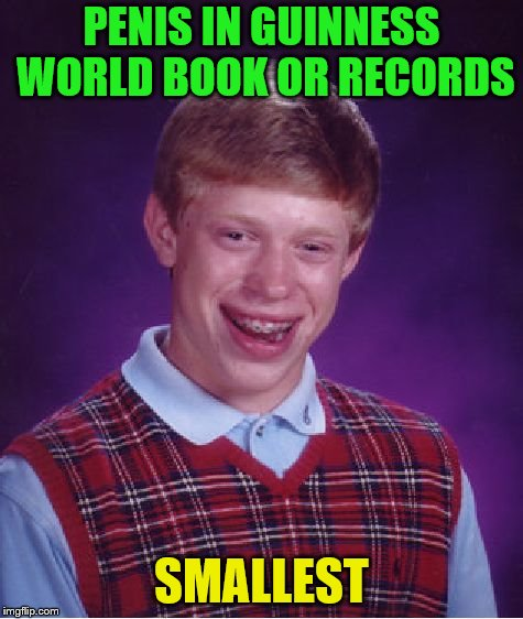 Bad Luck Brian Meme | P**IS IN GUINNESS WORLD BOOK OR RECORDS SMALLEST | image tagged in memes,bad luck brian | made w/ Imgflip meme maker