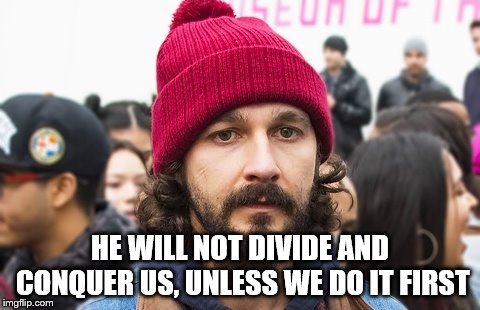 We Have Been Divided | HE WILL NOT DIVIDE AND CONQUER US, UNLESS WE DO IT FIRST | image tagged in we have been divided | made w/ Imgflip meme maker