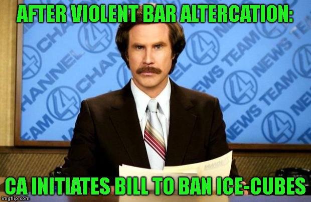 ABOLISH ICE - now I get it ! | AFTER VIOLENT BAR ALTERCATION: CA INITIATES BILL TO BAN ICE-CUBES | image tagged in breaking news,bar fight,supreme court nomination,cash me outside,smear campaign | made w/ Imgflip meme maker