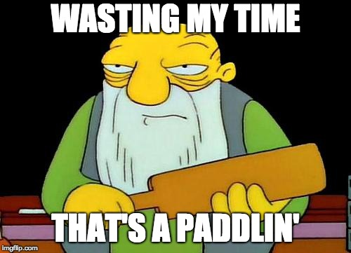 Don't Waste My Time | WASTING MY TIME THAT'S A PADDLIN' | image tagged in memes,that's a paddlin',aint nobody got time for that,time,idiots | made w/ Imgflip meme maker