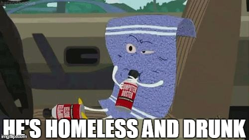 he's homeless and drunk | HE'S HOMELESS AND DRUNK | image tagged in towelie | made w/ Imgflip meme maker