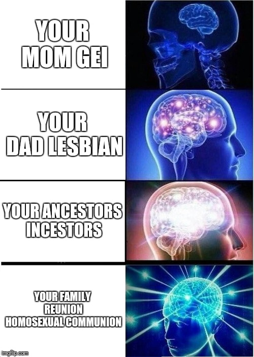 Gei | YOUR MOM GEI YOUR DAD LESBIAN YOUR ANCESTORS INCESTORS YOUR FAMILY REUNION HOMOSEXUAL COMMUNION | image tagged in memes,expanding brain,your mom | made w/ Imgflip meme maker