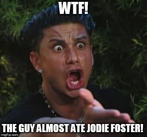 WTF! THE GUY ALMOST ATE JODIE FOSTER! | made w/ Imgflip meme maker