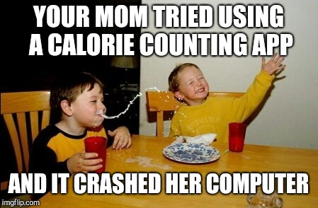 Yo Mamas So Fat |  YOUR MOM TRIED USING A CALORIE COUNTING APP; AND IT CRASHED HER COMPUTER | image tagged in memes,yo mamas so fat,dieting | made w/ Imgflip meme maker