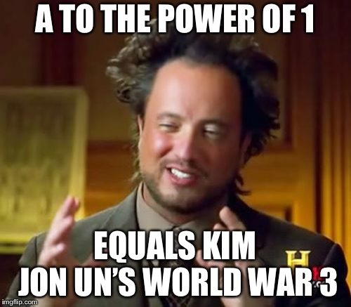 Ancient Aliens Meme | A TO THE POWER OF 1 EQUALS KIM JON UN'S WORLD WAR 3 | image tagged in memes,ancient aliens | made w/ Imgflip meme maker