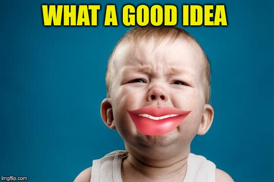 BABY CRYING | WHAT A GOOD IDEA | image tagged in baby crying | made w/ Imgflip meme maker