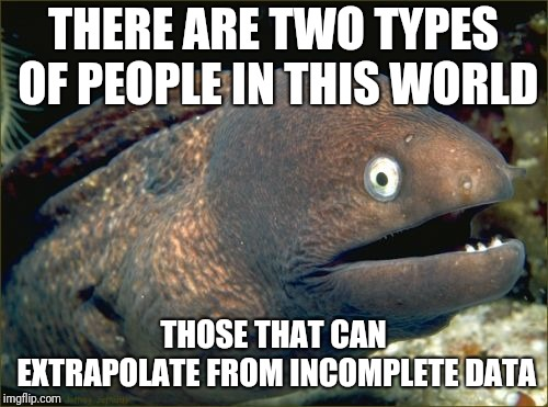 Bad Joke Eel Meme | THERE ARE TWO TYPES OF PEOPLE IN THIS WORLD THOSE THAT CAN EXTRAPOLATE FROM INCOMPLETE DATA | image tagged in memes,bad joke eel,data,there are two types of people,ilikepie314159265358979 | made w/ Imgflip meme maker