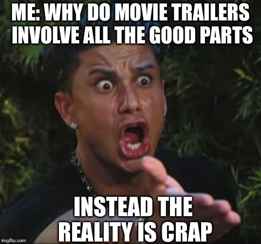 DJ Pauly D Meme | ME: WHY DO MOVIE TRAILERS INVOLVE ALL THE GOOD PARTS INSTEAD THE REALITY IS CRAP | image tagged in memes,dj pauly d | made w/ Imgflip meme maker