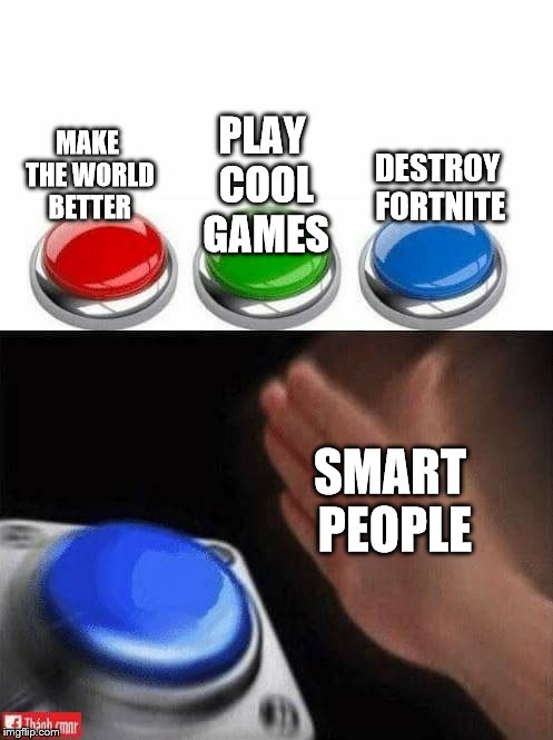 Three Buttons | MAKE THE WORLD BETTER PLAY COOL GAMES DESTROY FORTNITE SMART PEOPLE | image tagged in three buttons | made w/ Imgflip meme maker