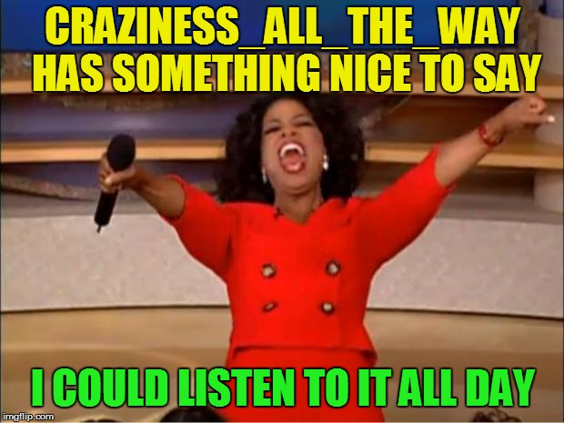 Oprah You Get A Meme | CRAZINESS_ALL_THE_WAY HAS SOMETHING NICE TO SAY I COULD LISTEN TO IT ALL DAY | image tagged in memes,oprah you get a | made w/ Imgflip meme maker