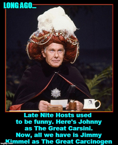 Are the Days of Truly Funny Comedy Over? | LONG AGO... Late Nite Hosts used to be funny. Here's Johnny as The Great Carsini. Now, all we have is Jimmy Kimmel as The Great Carcinogen | image tagged in vince vance,johnny carson,jimmy kimmel,what's funny,people used to look up to comedians,here's johnny | made w/ Imgflip meme maker