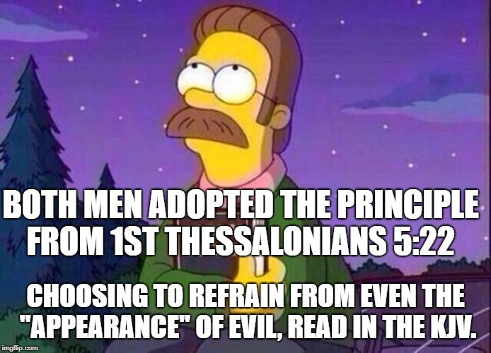 "Ned Flanders and Bible | BOTH MEN ADOPTED THE PRINCIPLE FROM 1ST THESSALONIANS 5:22 CHOOSING TO REFRAIN FROM EVEN THE ""APPEARANCE"" OF EVIL, READ IN THE KJV. 