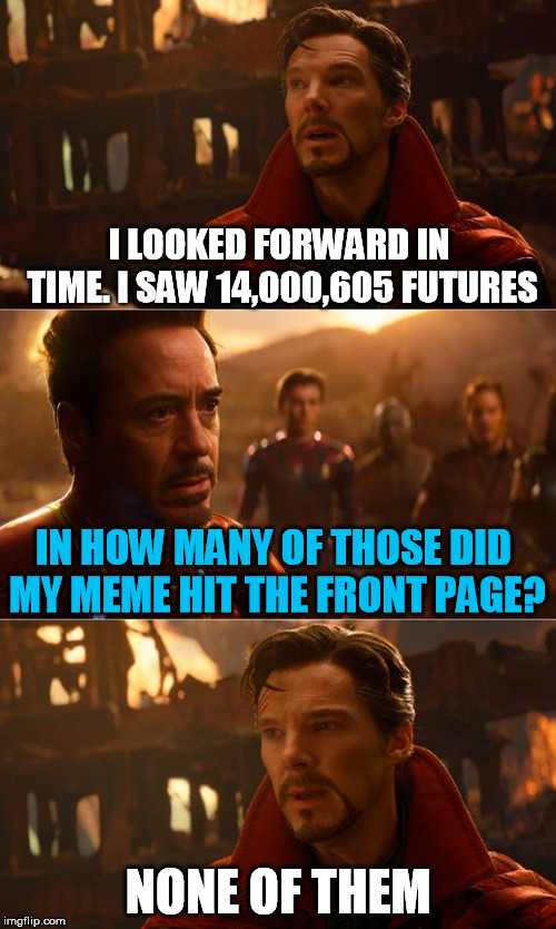 Dr Strange | I LOOKED FORWARD IN TIME. I SAW 14,000,605 FUTURES NONE OF THEM IN HOW MANY OF THOSE DID MY MEME HIT THE FRONT PAGE? | image tagged in dr strange,front page,future,never,avengers infinity war | made w/ Imgflip meme maker