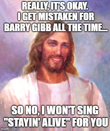 "Smiling Jesus Meme | REALLY, IT'S OKAY. I GET MISTAKEN FOR BARRY GIBB ALL THE TIME... SO NO, I WON'T SING ""STAYIN' ALIVE"" FOR YOU 