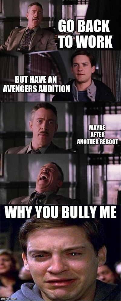 Peter Parker Cry | GO BACK TO WORK BUT HAVE AN AVENGERS AUDITION MAYBE AFTER ANOTHER REBOOT WHY YOU BULLY ME | image tagged in memes,peter parker cry | made w/ Imgflip meme maker