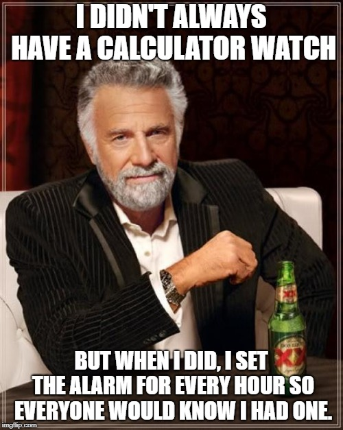 The Most Interesting Man In The World Meme | I DIDN'T ALWAYS HAVE A CALCULATOR WATCH BUT WHEN I DID, I SET THE ALARM FOR EVERY HOUR SO EVERYONE WOULD KNOW I HAD ONE. | image tagged in memes,the most interesting man in the world | made w/ Imgflip meme maker