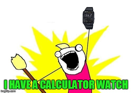 X All The Y Meme | I HAVE A CALCULATOR WATCH | image tagged in memes,x all the y | made w/ Imgflip meme maker