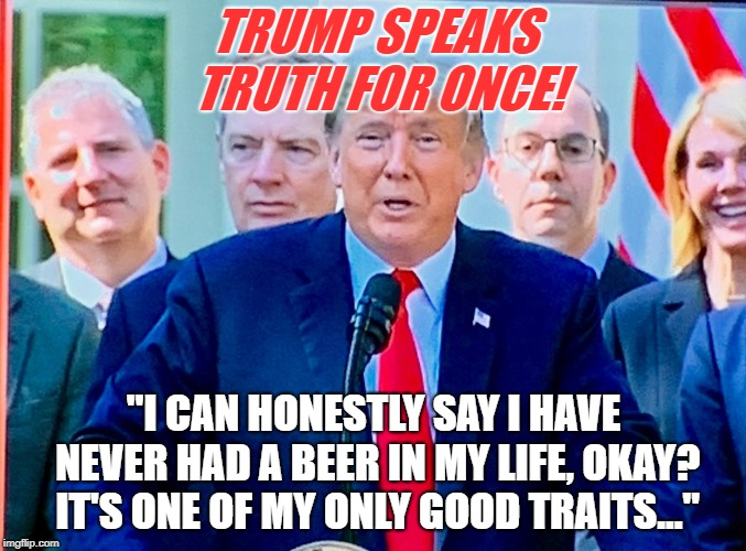 "Straight from the horse's ass | TRUMP SPEAKS TRUTH FOR ONCE! ""I CAN HONESTLY SAY I HAVE NEVER HAD A BEER IN MY LIFE, OKAY? IT'S ONE OF MY ONLY GOOD TRAITS..."" 