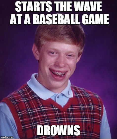Bad Luck Brian Meme | STARTS THE WAVE AT A BASEBALL GAME DROWNS | image tagged in memes,bad luck brian | made w/ Imgflip meme maker