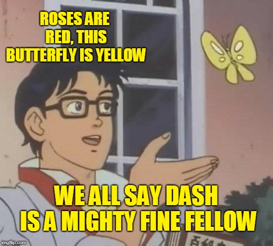 Is This A Pigeon Meme | ROSES ARE RED, THIS BUTTERFLY IS YELLOW WE ALL SAY DASH IS A MIGHTY FINE FELLOW | image tagged in memes,is this a pigeon | made w/ Imgflip meme maker