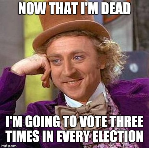 Creepy Condescending Wonka | NOW THAT I'M DEAD I'M GOING TO VOTE THREE TIMES IN EVERY ELECTION | image tagged in creepy condescending wonka,election,politics,corruption,vote,upvotes | made w/ Imgflip meme maker