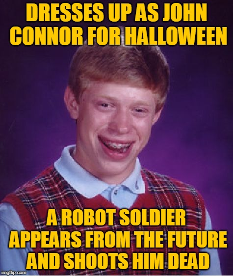 He Won't Be Back. | DRESSES UP AS JOHN CONNOR FOR HALLOWEEN A ROBOT SOLDIER APPEARS FROM THE FUTURE AND SHOOTS HIM DEAD | image tagged in memes,bad luck brian,halloween,dresses up as x for halloween,terminator,costumes | made w/ Imgflip meme maker