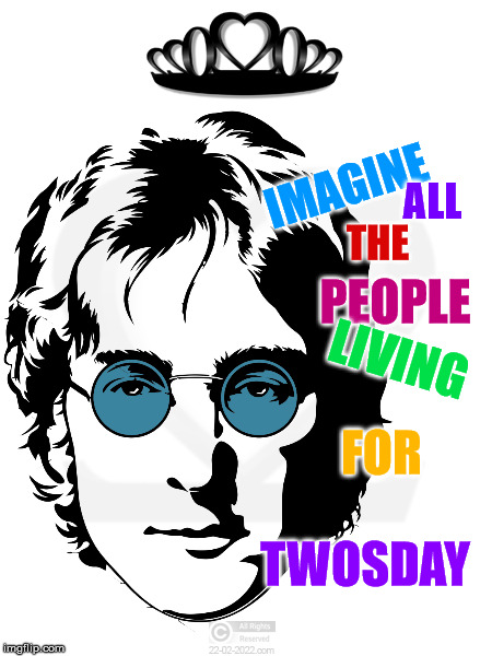 TWOSDAY 22-02-2022 | IMAGINE ALL THE PEOPLE LIVING FOR TWOSDAY | image tagged in twosday,22-02-2022,john lennon,the beatles,happy day,memes | made w/ Imgflip meme maker