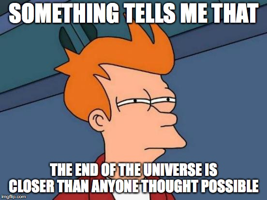 Futurama Fry Meme | SOMETHING TELLS ME THAT THE END OF THE UNIVERSE IS CLOSER THAN ANYONE THOUGHT POSSIBLE | image tagged in memes,futurama fry | made w/ Imgflip meme maker