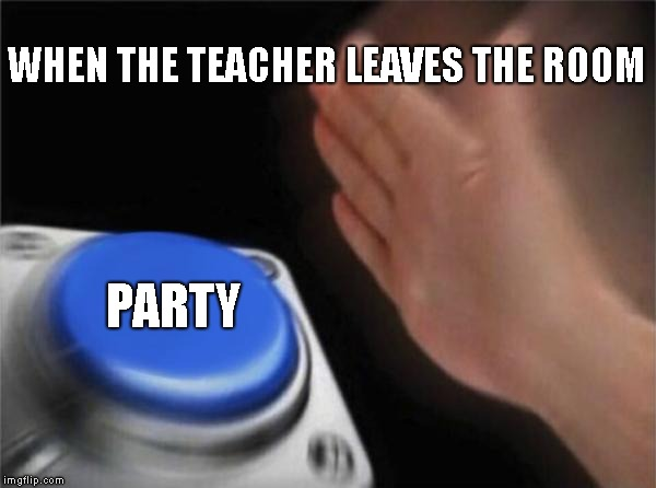 PARTY!  | WHEN THE TEACHER LEAVES THE ROOM PARTY | image tagged in memes,blank nut button | made w/ Imgflip meme maker