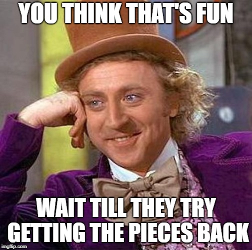 Creepy Condescending Wonka Meme | YOU THINK THAT'S FUN WAIT TILL THEY TRY GETTING THE PIECES BACK | image tagged in memes,creepy condescending wonka | made w/ Imgflip meme maker