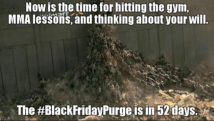 It's a dog eat dog world.  No pain, no gain. lol |  Now is the time for hitting the gym, MMA lessons, and thinking about your will. The #BlackFridayPurge is in 52 days. | image tagged in black friday at walmart | made w/ Imgflip meme maker