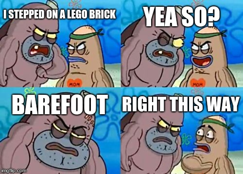 How Tough Are You | I STEPPED ON A LEGO BRICK YEA SO? BAREFOOT RIGHT THIS WAY | image tagged in memes,how tough are you | made w/ Imgflip meme maker