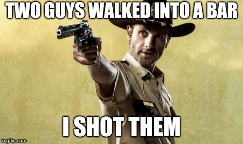 Rick Grimes | TWO GUYS WALKED INTO A BAR I SHOT THEM | image tagged in memes,rick grimes | made w/ Imgflip meme maker