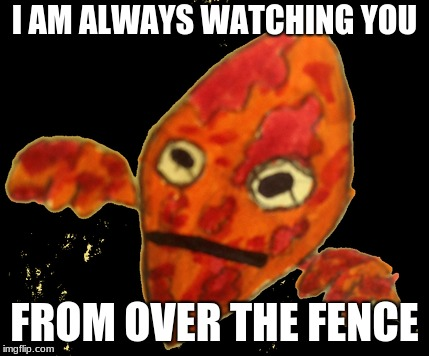 P13RR3 Is ALWAYS WATCHING YOU | I AM ALWAYS WATCHING YOU FROM OVER THE FENCE | image tagged in spooky,fence,illegal aliens,illegal immigrant,dank memes,memes | made w/ Imgflip meme maker