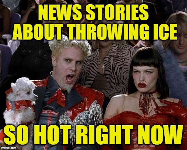 Mugatu So Hot Right Now | NEWS STORIES ABOUT THROWING ICE SO HOT RIGHT NOW | image tagged in memes,mugatu so hot right now | made w/ Imgflip meme maker