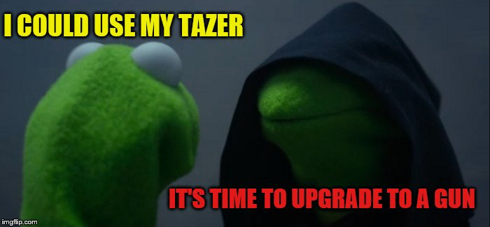 Evil Kermit Meme | I COULD USE MY TAZER IT'S TIME TO UPGRADE TO A GUN | image tagged in memes,evil kermit | made w/ Imgflip meme maker