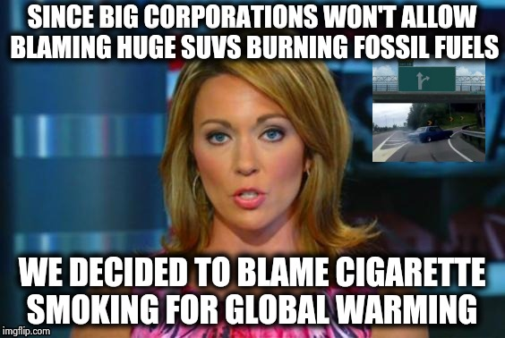 Back in day we had Economy Cars | SINCE BIG CORPORATIONS WON'T ALLOW BLAMING HUGE SUVS BURNING FOSSIL FUELS WE DECIDED TO BLAME CIGARETTE SMOKING FOR GLOBAL WARMING | image tagged in real news network,gas mask,farting,suv,but that's not my fault,corporate greed | made w/ Imgflip meme maker